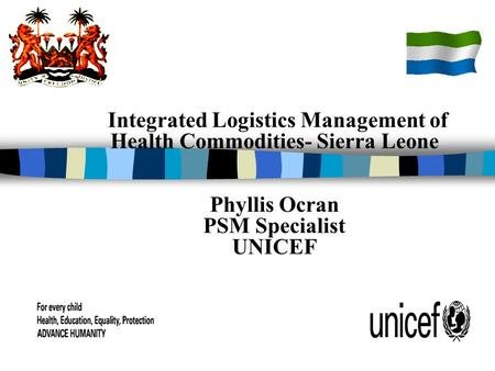 Integrated Logistics Management of Health Commodities- Sierra Leone Phyllis Ocran PSM Specialist UNICEF.