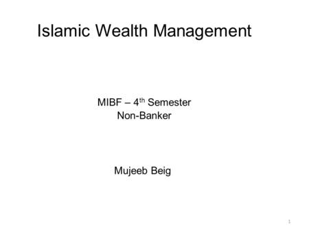 1 Islamic Wealth Management MIBF – 4 th Semester Non-Banker Mujeeb Beig.