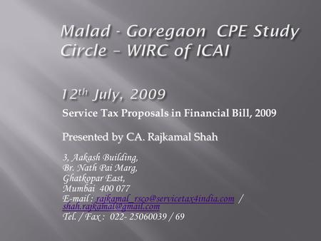 Service Tax Proposals in Financial Bill, 2009 Presented by CA. Rajkamal Shah 3, Aakash Building, Br. Nath Pai Marg, Ghatkopar East, Mumbai 400 077 E-mail.