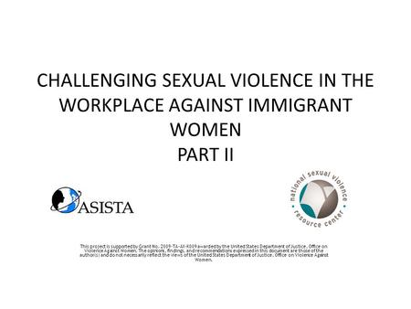 CHALLENGING SEXUAL VIOLENCE IN THE WORKPLACE AGAINST IMMIGRANT WOMEN PART II This project is supported by Grant No. 2009-TA-AX-K009 awarded by the United.