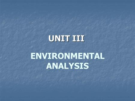 ENVIRONMENTAL ANALYSIS UNIT III. Environmental Analysis Managers must have a deep understanding and appreciation of the environment in which they and.