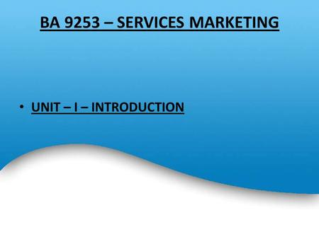 BA 9253 – SERVICES MARKETING UNIT – I – INTRODUCTION.