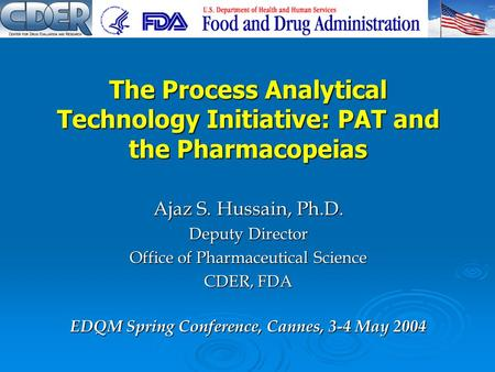 Ajaz S. Hussain, Ph.D. Deputy Director Office of Pharmaceutical Science CDER, FDA The Process Analytical Technology Initiative: PAT and the Pharmacopeias.