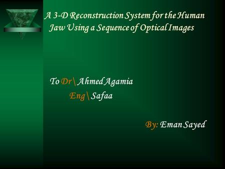 A 3-D Reconstruction System for the Human Jaw Using a Sequence of Optical Images To Dr\ Ahmed Agamia Eng\ Safaa By: Eman Sayed.