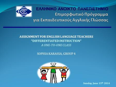 "ASSIGNMENT FOR ENGLISH LANGUAGE TEACHERS ""DIFFERENTIATED INSTRUCTION"" A ONE-TO-ONE CLASS SOPHIA KARASSA, GROUP 4 Sunday, June 15 th 2014."
