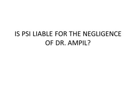 IS PSI LIABLE FOR THE NEGLIGENCE OF DR. AMPIL?. On January 31, 2007, The Court rendered the decision holding that PSI is liable for the negligence of.