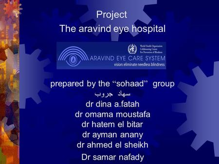 "Project The aravind eye hospital prepared by the "" sohaad "" group سهاد جروب dr dina a.fatah dr omama moustafa dr hatem el bitar dr ayman anany dr ahmed."