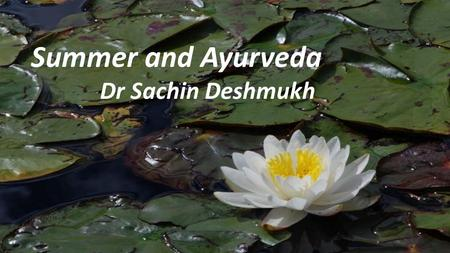 Summer and Ayurveda Dr Sachin Deshmukh. Some people love the heat of summer, others dread it. It all depends on your body type. Come hear how you can.
