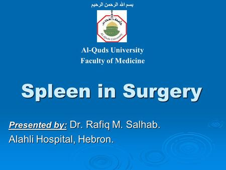 Spleen in Surgery Presented by: Dr. Rafiq M. Salhab. Alahli Hospital, Hebron. بسم الله الرحمن الرحيم Al-Quds University Faculty of Medicine.