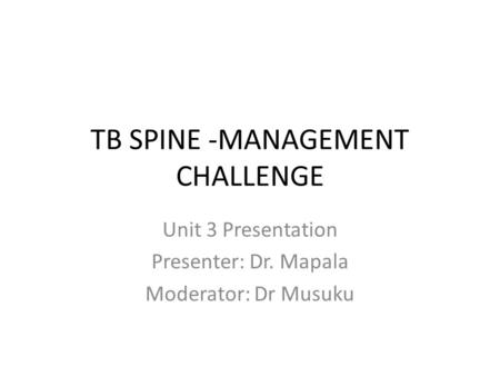 TB SPINE -MANAGEMENT CHALLENGE Unit 3 Presentation Presenter: Dr. Mapala Moderator: Dr Musuku.