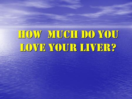 HOW much DO YOU LOVE YOUR LIVER?. How Can You Love it If You Don't Know it?