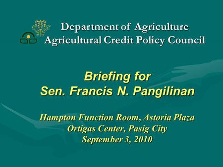 Briefing for Sen. Francis N. Pangilinan Hampton Function Room, Astoria Plaza Ortigas Center, Pasig City September 3, 2010 Department of Agriculture Agricultural.
