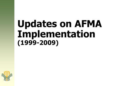 Updates on AFMA Implementation (1999-2009). Background The Landmark Agriculture and Fisheries Modernization Act, or Republic Act 8435 (AFMA) was signed.