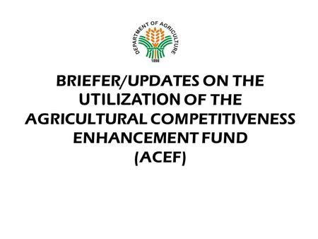 BRIEFER/UPDATES ON THE UTILIZATION OF THE AGRICULTURAL COMPETITIVENESS ENHANCEMENT FUND (ACEF) Department of Agriculture Office of the Secretary.
