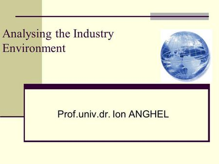 Analysing the Industry Environment Prof.univ.dr. Ion ANGHEL.