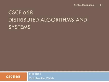 CSCE 668 DISTRIBUTED ALGORITHMS AND SYSTEMS Fall 2011 Prof. Jennifer Welch CSCE 668 Set 14: Simulations 1.