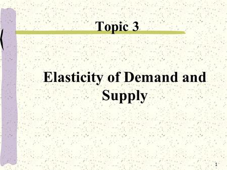 1 Elasticity of Demand and Supply Topic 3. 2 Topic Objectives 1.Explaining elasticity of demand, its measurement, categories and determinants. 2.Understand.