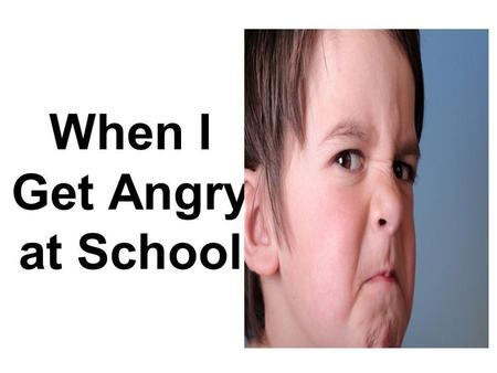 When I Get Angry at School. I like to come to school.