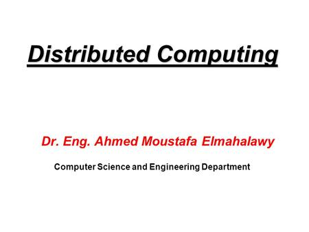 Distributed Computing Dr. Eng. Ahmed Moustafa Elmahalawy Computer Science and Engineering Department.