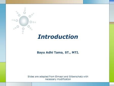 Introduction Bayu Adhi Tama, ST., MTI. Slides are adapted from Elmasri and Silberschatz with necessary modification.