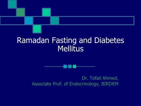 Ramadan Fasting and Diabetes Mellitus Dr. Tofail Ahmed, Associate Prof. of Endocrinology, BIRDEM.