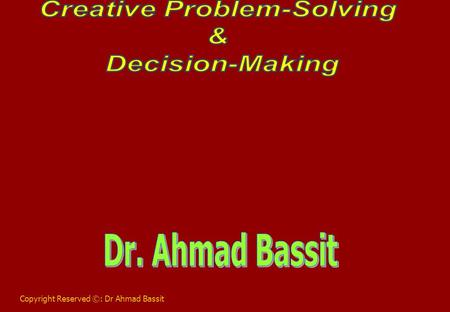 Copyright Reserved ©: Dr Ahmad Bassit. What is Creativity? The creation of the new and the rearranging of the old in different & new ways. The process.