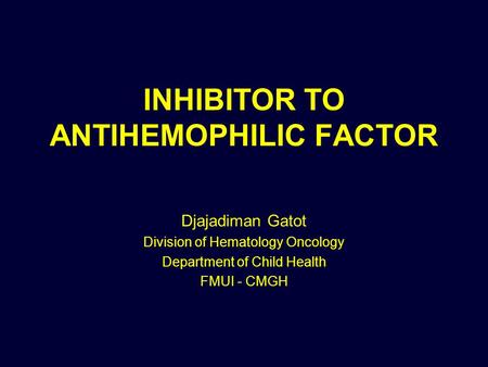 INHIBITOR TO ANTIHEMOPHILIC FACTOR Djajadiman Gatot Division of Hematology Oncology Department of Child Health FMUI - CMGH.