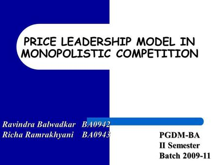 PRICE LEADERSHIP MODEL IN MONOPOLISTIC COMPETITION PGDM-BA II Semester Batch 2009-11.