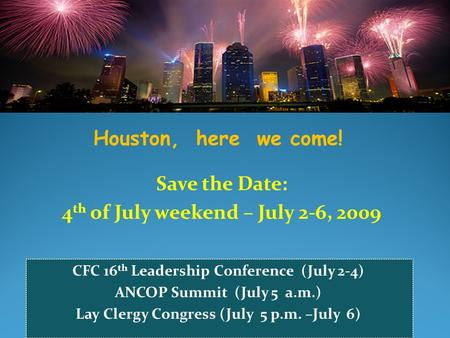 Houston, here we come! Save the Date: 4 th of July weekend – July 2-6, 2009 CFC 16 th Leadership Conference (July 2-4) ANCOP Summit (July 5 a.m.) Lay Clergy.
