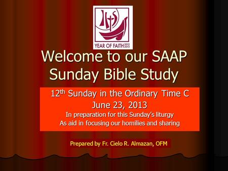 Welcome to our SAAP Sunday Bible Study 12 th Sunday in the Ordinary Time C June 23, 2013 In preparation for this Sunday's liturgy As aid in focusing our.