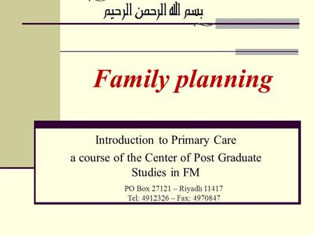 Family planning PO Box 27121 – Riyadh 11417 Tel: 4912326 – Fax: 4970847 Introduction to Primary Care a course of the Center of Post Graduate Studies in.