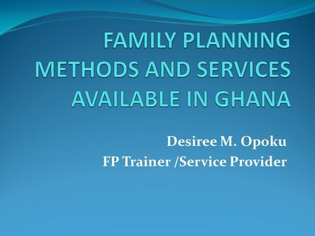 Desiree M. Opoku FP Trainer /Service Provider. Family Planning It is the ability of individuals and couples to enjoy their sexual life and decide freely.