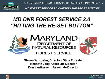 "MD FOREST SERVICE 2.0 -""HITTING THE RE-SET BUTTON"" 1 Steven W. Koehn, Director / State Forester Kenneth Jolly, Associate Director Don VanHassent, Associate."