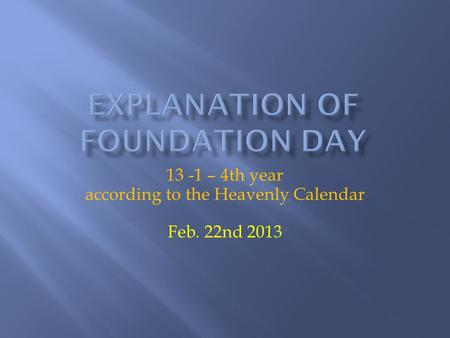 13 -1 – 4th year according to the Heavenly Calendar Feb. 22nd 2013.