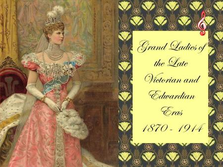 Grand Ladies of the Late Victorian and Edwardian Eras 1870 - 1914.