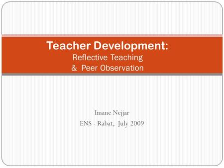 Imane Nejjar ENS - Rabat, July 2009 Teacher Development: Reflective Teaching & Peer Observation.