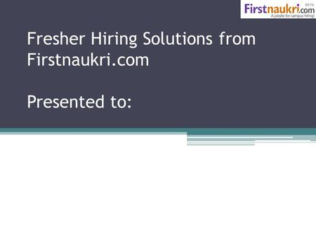 Fresher Hiring Solutions from Firstnaukri.com Presented to: