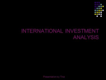Presentation by Tina1 INTERNATIONAL INVESTMENT ANALYSIS Presentation by Tina.