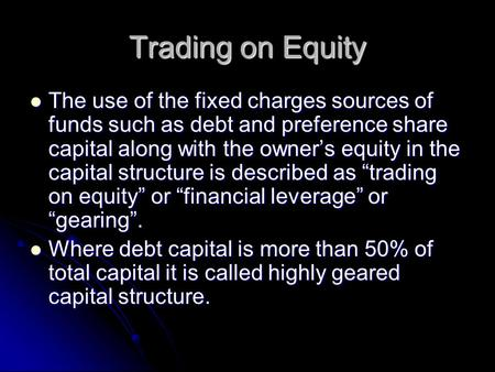 Trading on Equity The use of the fixed charges sources of funds such as debt and preference share capital along with the owner's equity in the capital.