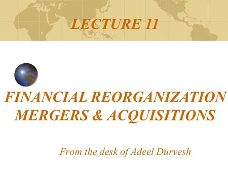 From the desk of Adeel Durvesh LECTURE 11 FINANCIAL REORGANIZATION MERGERS & ACQUISITIONS.
