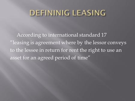 "According to international standard 17 ""leasing is agreement where by the lessor conveys to the lessee in return for rent the right to use an asset for."
