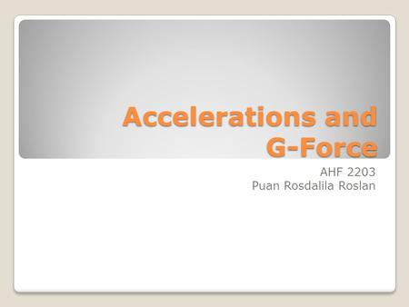 Accelerations and G-Force AHF 2203 Puan Rosdalila Roslan.