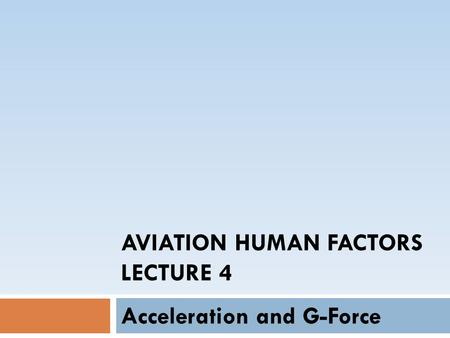 AVIATION HUMAN FACTORS LECTURE 4 Acceleration and G-Force.