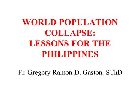 WORLD POPULATION COLLAPSE: LESSONS FOR THE PHILIPPINES Fr. Gregory Ramon D. Gaston, SThD.