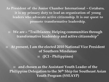 As President of the Junior Chamber International – Cotabato, it is my primary duty to lead an organization of young leaders who advocate active citizenship.