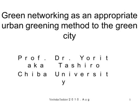 Yoritaka Tashiro/ 2010.Aug 1 Green networking as an appropriate urban greening method to the green city Prof. Dr. Yorit aka Tashiro Chiba Universit y.
