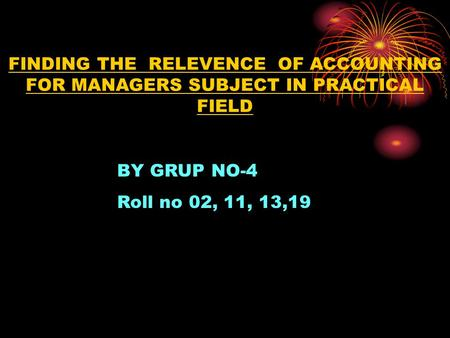 FINDING THE RELEVENCE OF ACCOUNTING FOR MANAGERS SUBJECT IN PRACTICAL FIELD BY GRUP NO-4 Roll no 02, 11, 13,19.