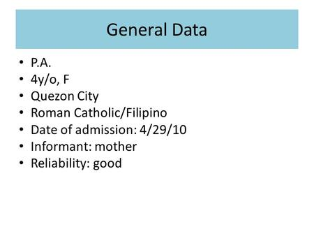 General Data P.A. 4y/o, F Quezon City Roman Catholic/Filipino Date of admission: 4/29/10 Informant: mother Reliability: good.