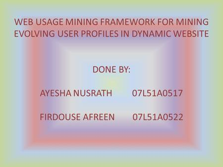 WEB USAGE MINING FRAMEWORK FOR MINING EVOLVING USER PROFILES IN DYNAMIC WEBSITE DONE BY: AYESHA NUSRATH 07L51A0517 FIRDOUSE AFREEN 07L51A0522.