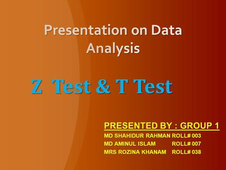 Z Test & T Test PRESENTED BY : GROUP 1 MD SHAHIDUR RAHMANROLL# 003 MD AMINUL ISLAMROLL# 007 MRS ROZINA KHANAMROLL# 038.